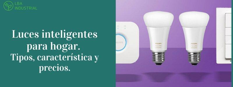 Luces inteligentes para hogar - 3 tipos, característica y precios.