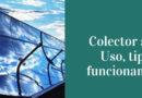 Colector solar. ¿Para que sirven los colectores solares? ¿Cómo funcionan? Tipos de colectores solares.